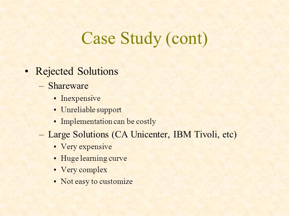 Case Study (cont) Rejected Solutions –Shareware Inexpensive Unreliable support Implementation can be costly –Large Solutions (CA Unicenter, IBM Tivoli, etc) Very expensive Huge learning curve Very complex Not easy to customize