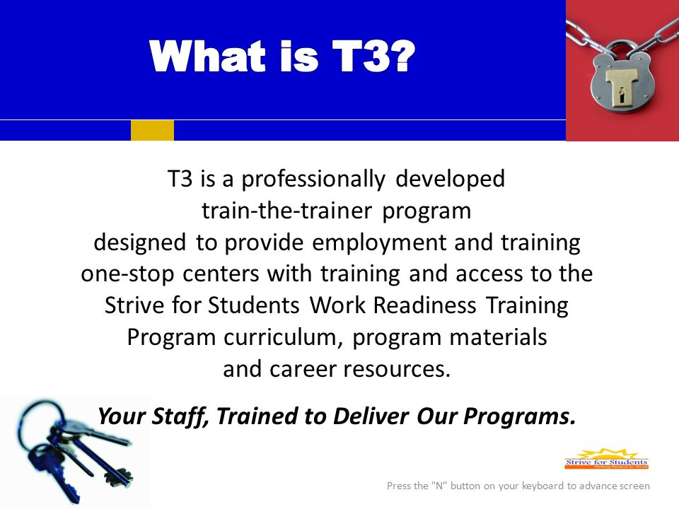 T3 is a professionally developed train-the-trainer program designed to provide employment and training one-stop centers with training and access to the Strive for Students Work Readiness Training Program curriculum, program materials and career resources.