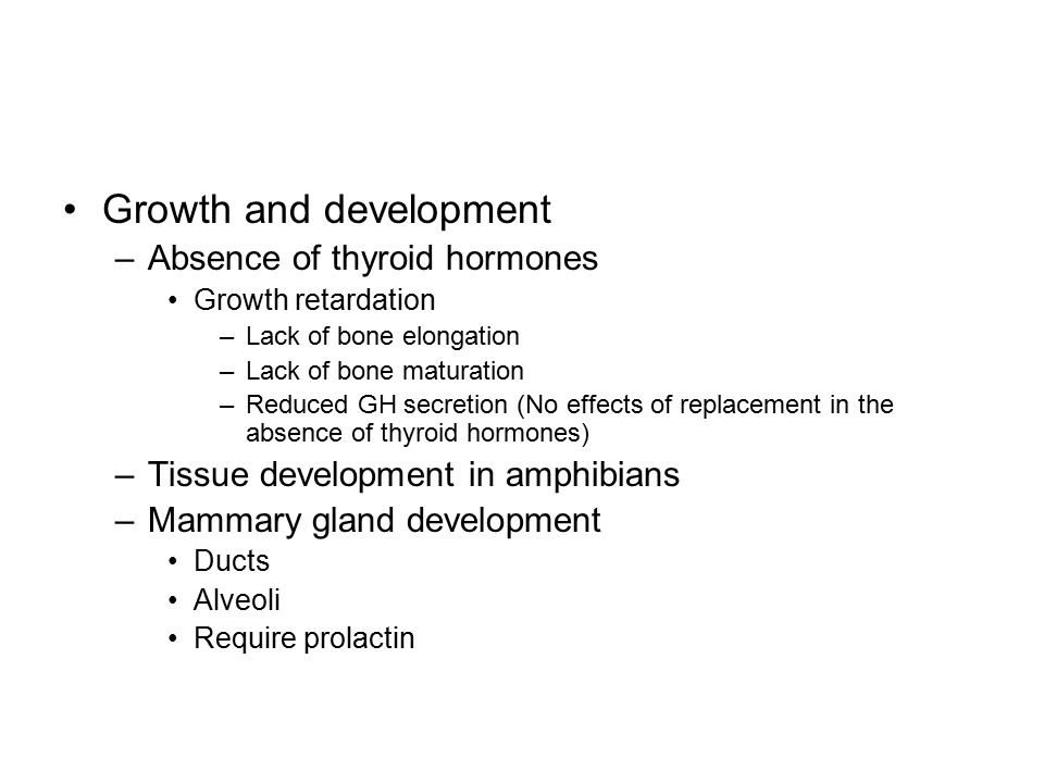 Growth and development –Absence of thyroid hormones Growth retardation –Lack of bone elongation –Lack of bone maturation –Reduced GH secretion (No effects of replacement in the absence of thyroid hormones) –Tissue development in amphibians –Mammary gland development Ducts Alveoli Require prolactin