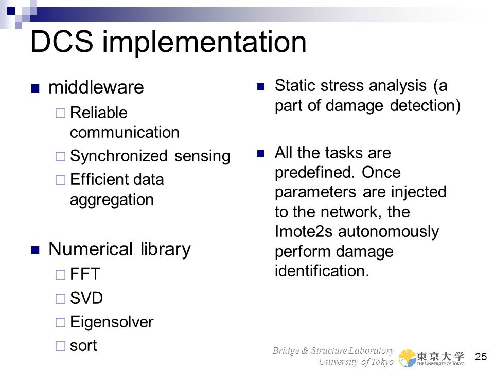 Bridge & Structure Laboratory University of Tokyo 25 DCS implementation middleware  Reliable communication  Synchronized sensing  Efficient data aggregation Numerical library  FFT  SVD  Eigensolver  sort Static stress analysis (a part of damage detection) All the tasks are predefined.
