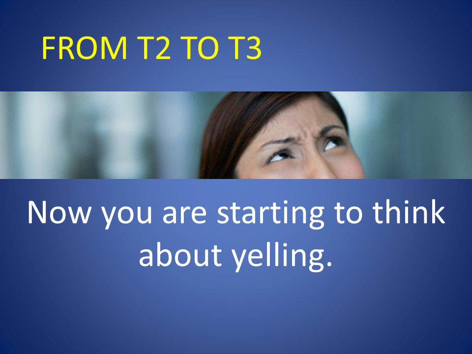 FROM T2 TO T3 Now you are starting to think about yelling.