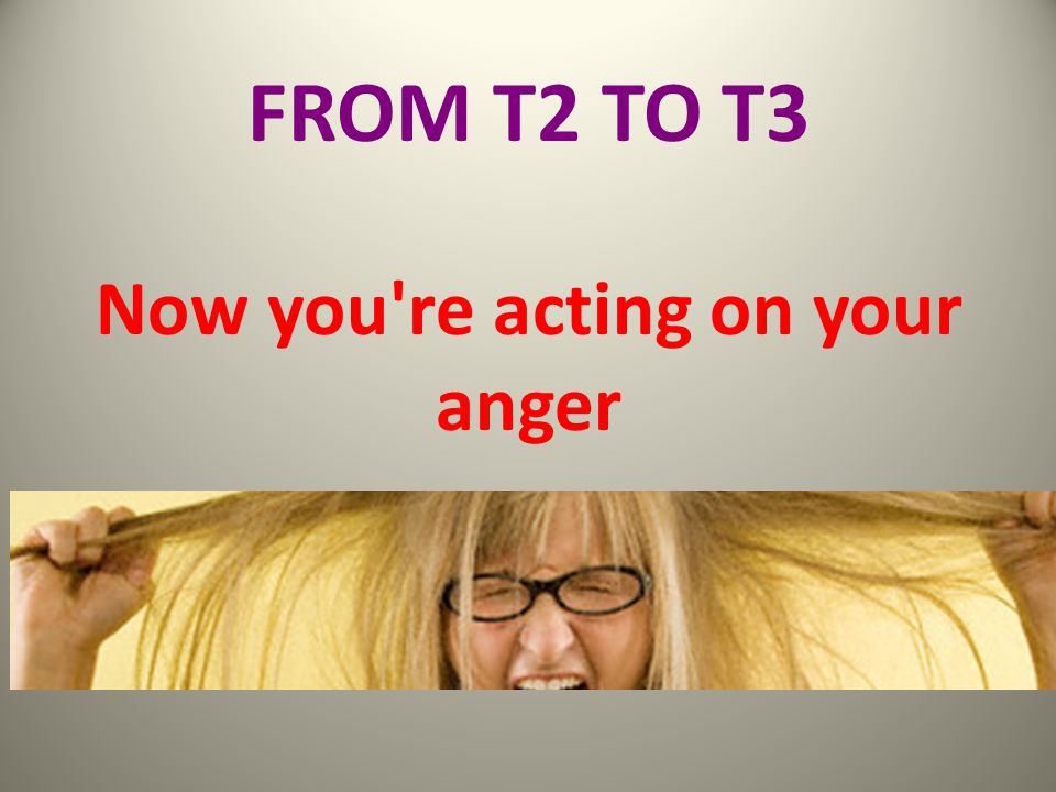 FROM T2 TO T3 Now you re acting on your anger