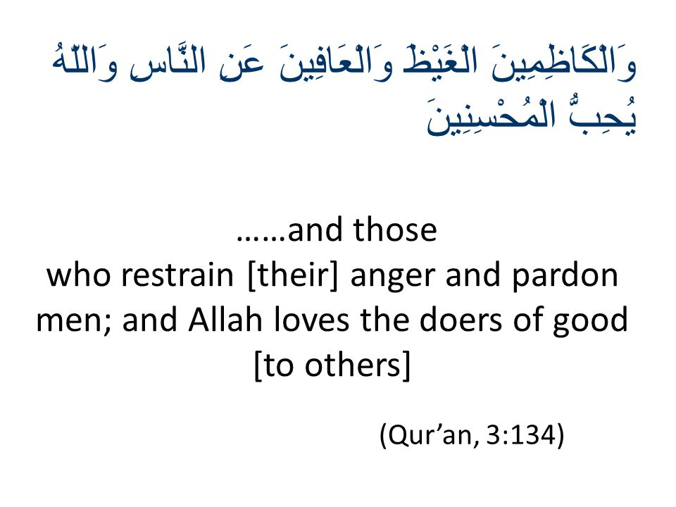 (Qur'an, 3:134) ……and those who restrain [their] anger and pardon men; and Allah loves the doers of good [to others] وَالْكَاظِمِينَ الْغَيْظَ وَالْعَ