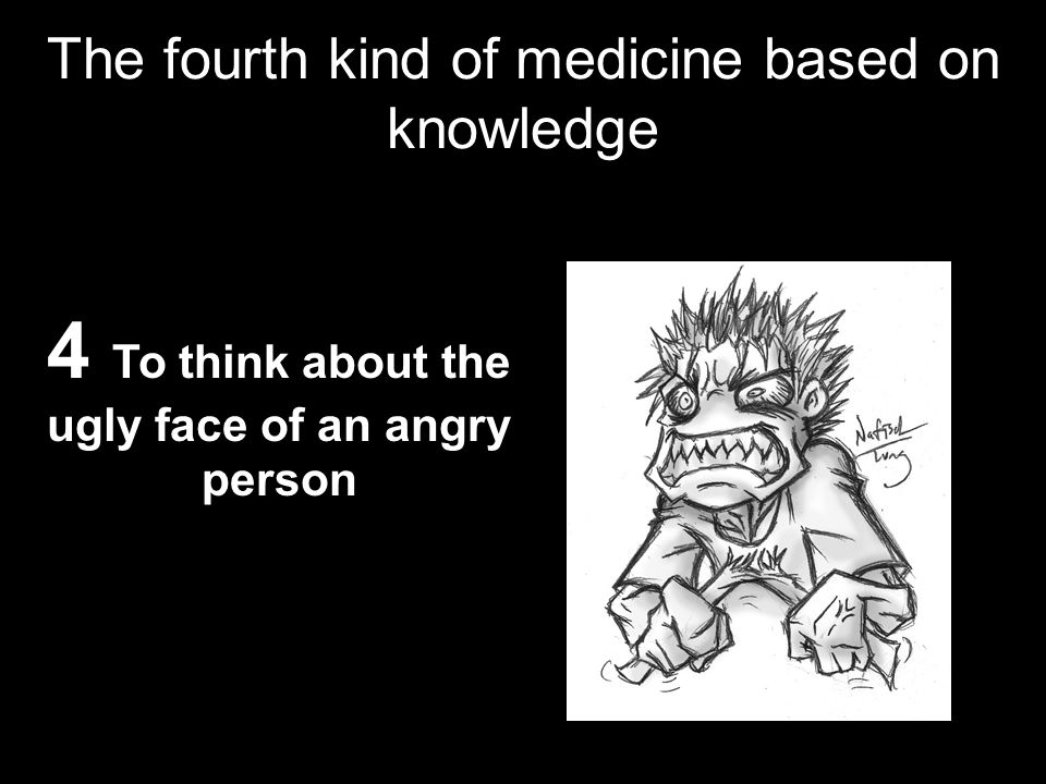The fourth kind of medicine based on knowledge 4 To think about the ugly face of an angry person