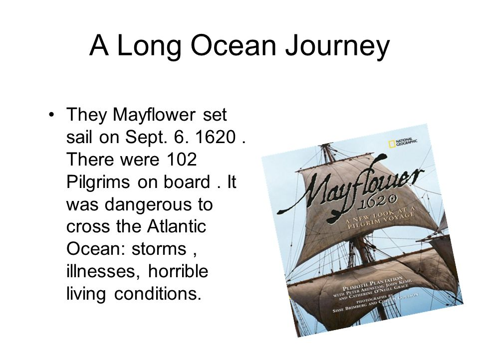 A Long Ocean Journey They Mayflower set sail on Sept. 6. 1620. There were 102 Pilgrims on board. It was dangerous to cross the Atlantic Ocean: storms,