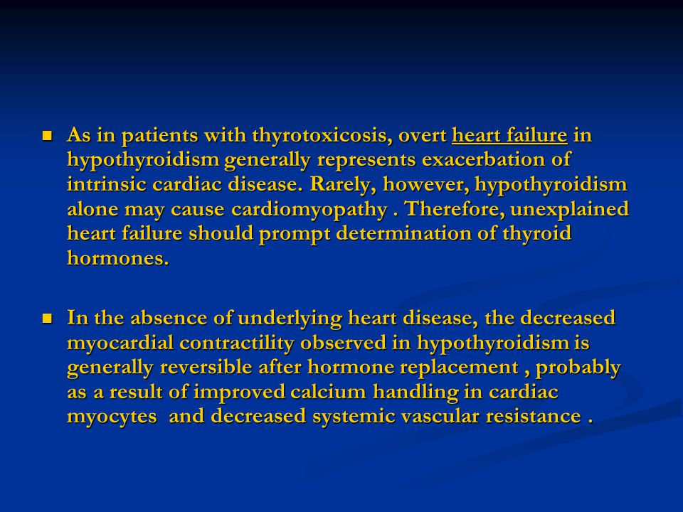 As in patients with thyrotoxicosis, overt heart failure in hypothyroidism generally represents exacerbation of intrinsic cardiac disease. Rarely, howe