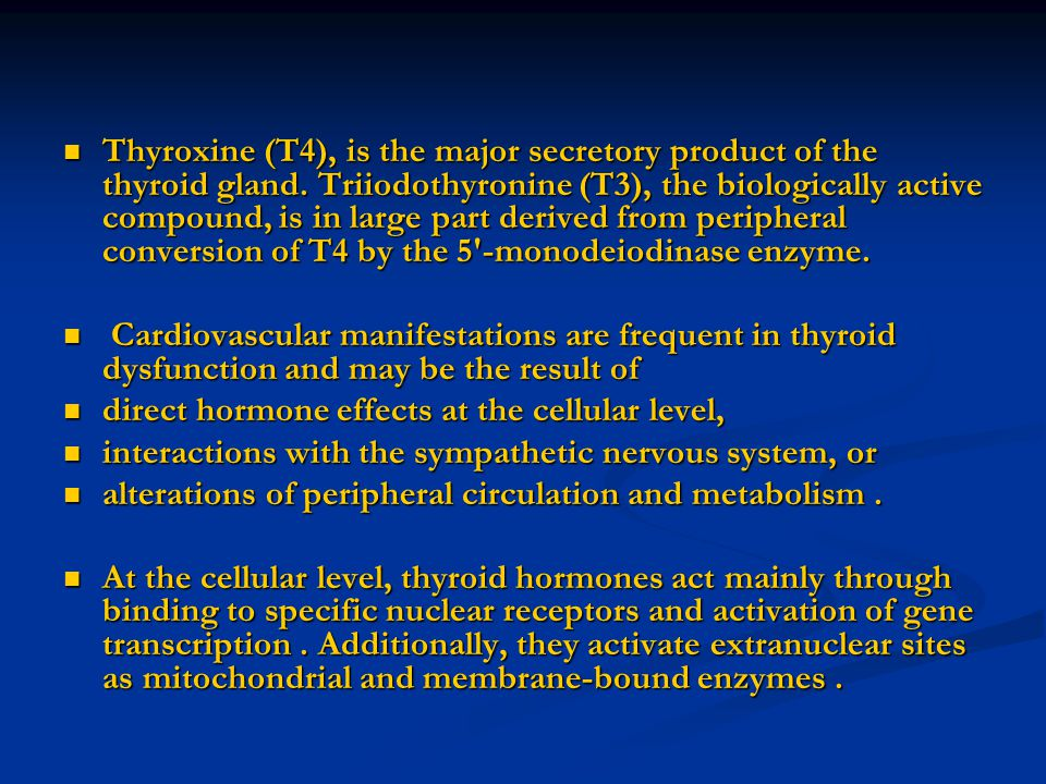 Thyroxine (T4), is the major secretory product of the thyroid gland. Triiodothyronine (T3), the biologically active compound, is in large part derived