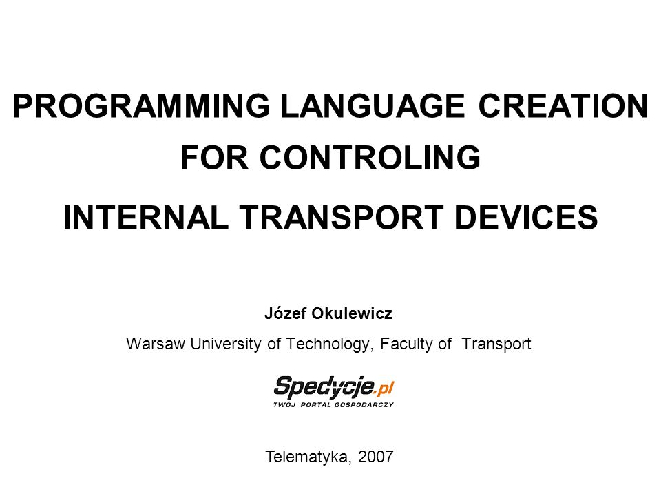 PROGRAMMING LANGUAGE CREATION FOR CONTROLING INTERNAL TRANSPORT DEVICES Józef Okulewicz Warsaw University of Technology, Faculty of Transport Telematy