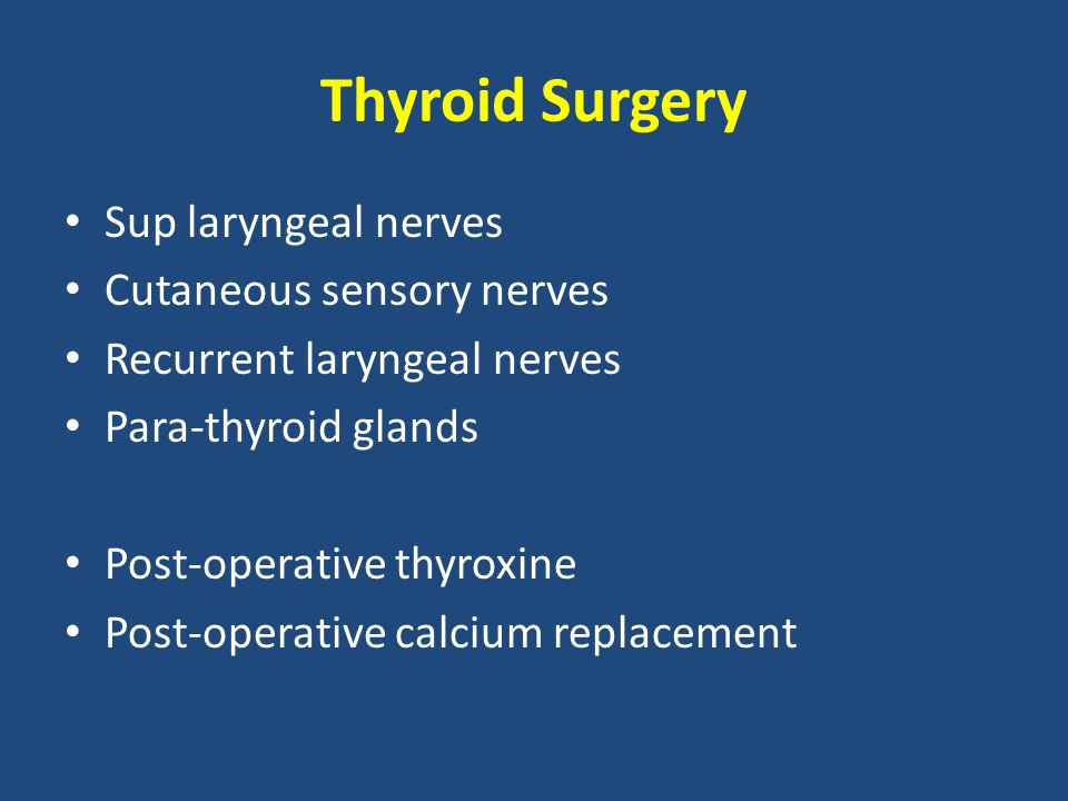 Thyroid Surgery Sup laryngeal nerves Cutaneous sensory nerves Recurrent laryngeal nerves Para-thyroid glands Post-operative thyroxine Post-operative calcium replacement