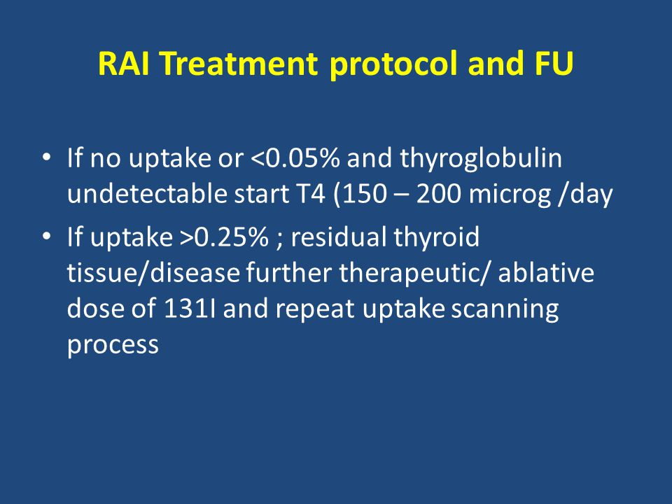 RAI Treatment protocol and FU If no uptake or <0.05% and thyroglobulin undetectable start T4 (150 – 200 microg /day If uptake >0.25% ; residual thyroid tissue/disease further therapeutic/ ablative dose of 131I and repeat uptake scanning process