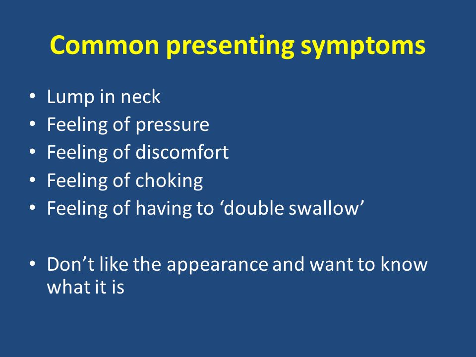 Common presenting symptoms Lump in neck Feeling of pressure Feeling of discomfort Feeling of choking Feeling of having to 'double swallow' Don't like the appearance and want to know what it is
