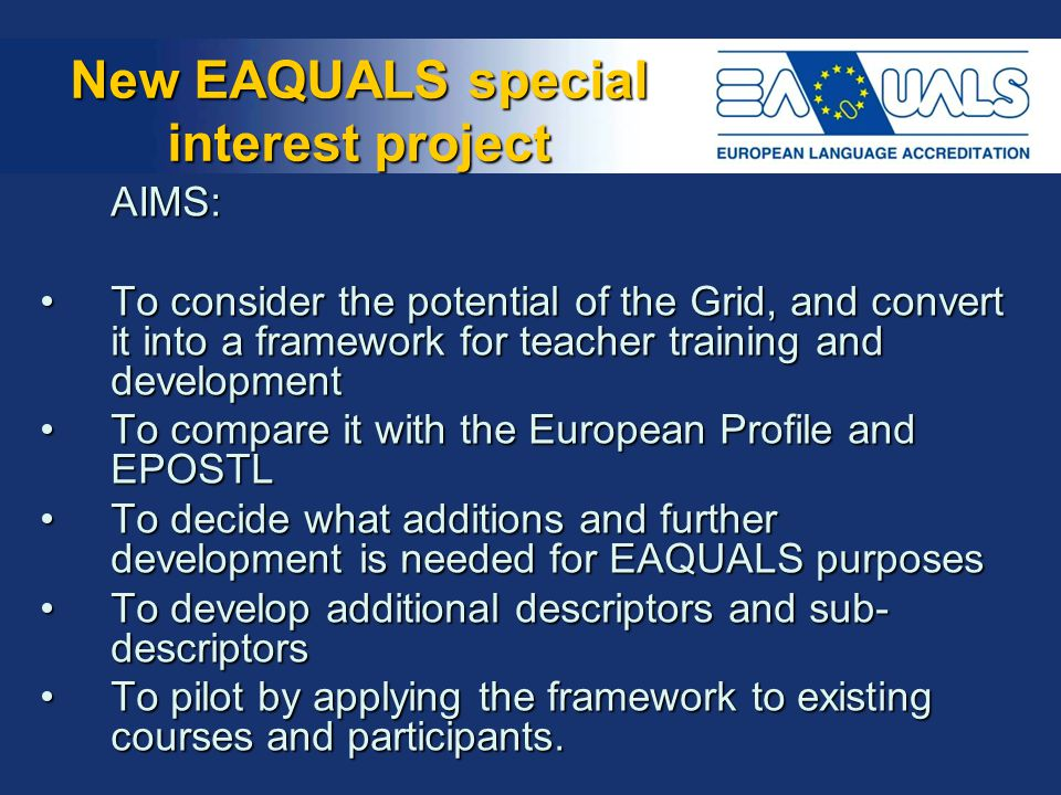 New EAQUALS special interest project AIMS: To consider the potential of the Grid, and convert it into a framework for teacher training and developmentTo consider the potential of the Grid, and convert it into a framework for teacher training and development To compare it with the European Profile and EPOSTLTo compare it with the European Profile and EPOSTL To decide what additions and further development is needed for EAQUALS purposesTo decide what additions and further development is needed for EAQUALS purposes To develop additional descriptors and sub- descriptorsTo develop additional descriptors and sub- descriptors To pilot by applying the framework to existing courses and participants.To pilot by applying the framework to existing courses and participants.