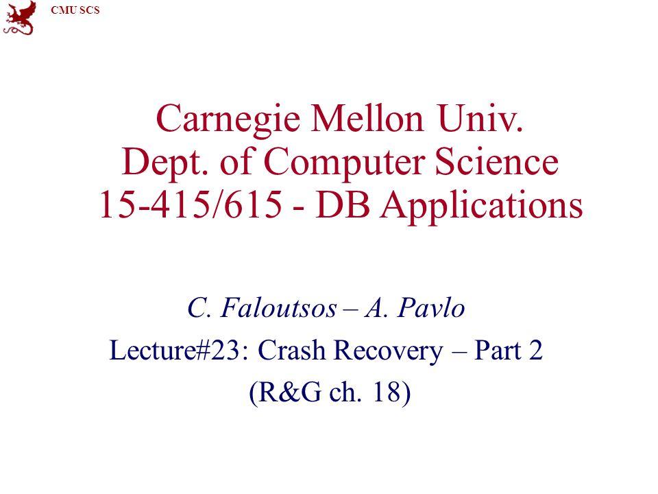 CMU SCS Log Sequence Number Faloutsos/PavloCMU SCS 15-415/61522 NameWhereDefinition LSN–Log sequence number flushedLSNRAMLast LSN on log (disk).