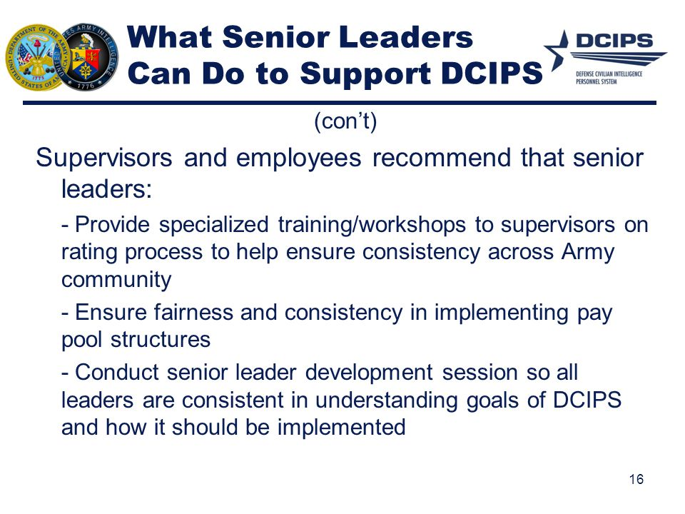 What Senior Leaders Can Do to Support DCIPS (con't) Supervisors and employees recommend that senior leaders: - Provide specialized training/workshops