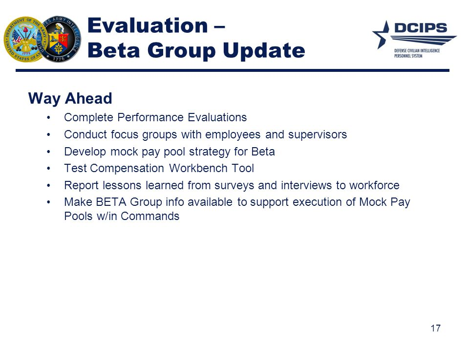 Evaluation – Beta Group Update Way Ahead Complete Performance Evaluations Conduct focus groups with employees and supervisors Develop mock pay pool st
