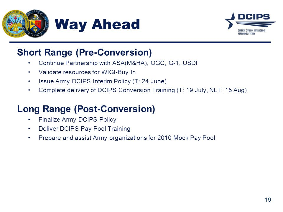 Way Ahead Short Range (Pre-Conversion) Continue Partnership with ASA(M&RA), OGC, G-1, USDI Validate resources for WIGI-Buy In Issue Army DCIPS Interim