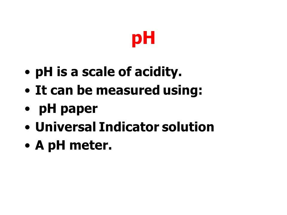 pH pH is a scale of acidity.