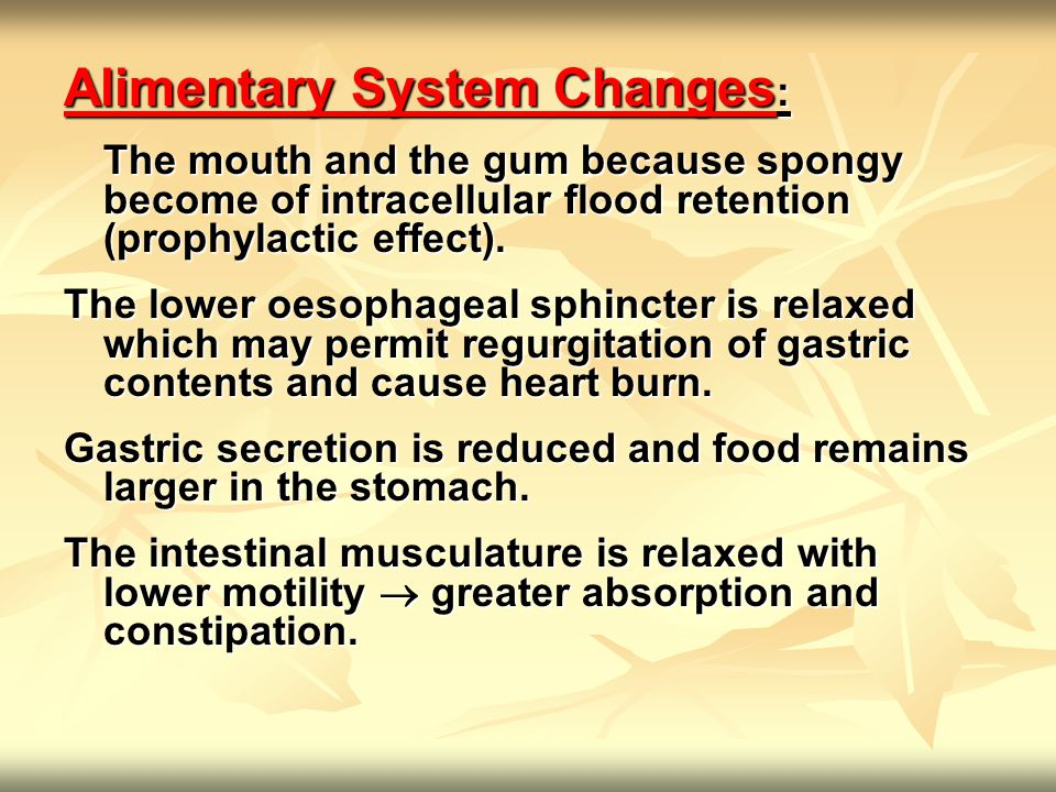 Alimentary System Changes : The mouth and the gum because spongy become of intracellular flood retention (prophylactic effect).