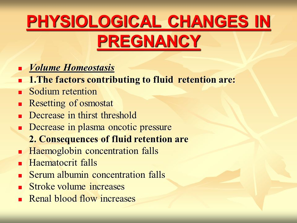 PHYSIOLOGICAL CHANGES IN PREGNANCY Volume Homeostasis Volume Homeostasis 1.The factors contributing to fluid retention are: 1.The factors contributing to fluid retention are: Sodium retention Sodium retention Resetting of osmostat Resetting of osmostat Decrease in thirst threshold Decrease in thirst threshold Decrease in plasma oncotic pressure Decrease in plasma oncotic pressure 2.