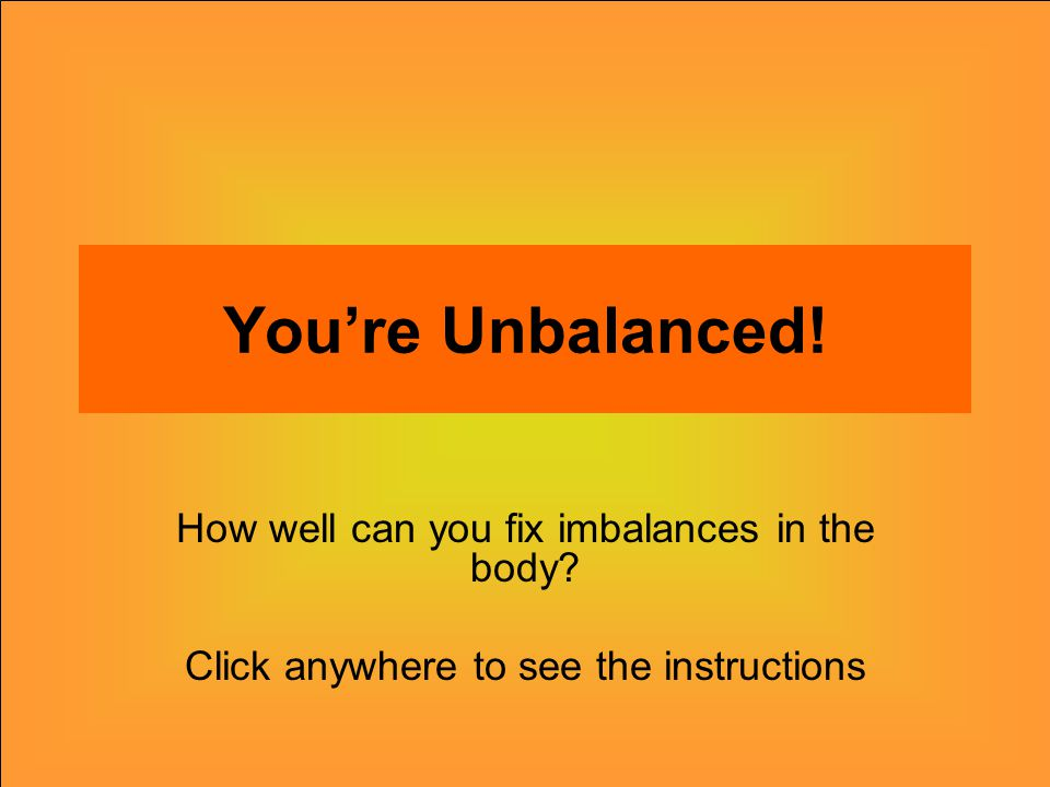 You're Unbalanced.How well can you fix imbalances in the body.