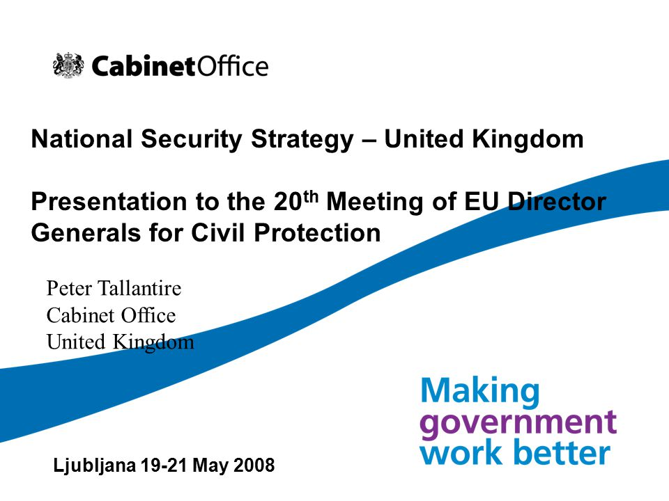 National Security Strategy – United Kingdom Presentation to the 20 th Meeting of EU Director Generals for Civil Protection Ljubljana 19-21 May 2008 Peter Tallantire Cabinet Office United Kingdom