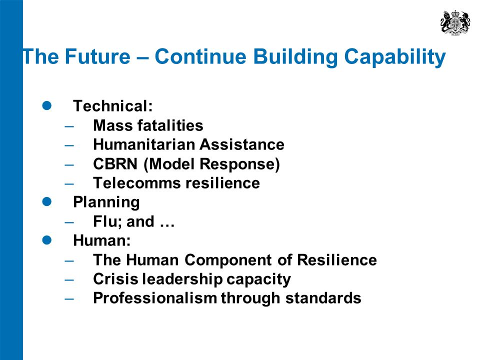 The Future – Continue Building Capability Technical: ‒ Mass fatalities ‒ Humanitarian Assistance ‒ CBRN (Model Response) ‒ Telecomms resilience Planni