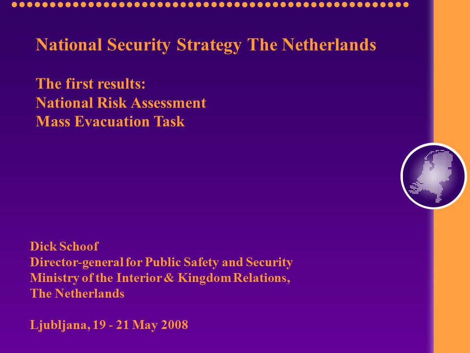 National Security Strategy The Netherlands The first results: National Risk Assessment Mass Evacuation Task Dick Schoof Director-general for Public Safety and Security Ministry of the Interior & Kingdom Relations, The Netherlands Ljubljana, 19 - 21 May 2008