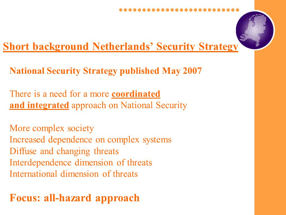 Short background Netherlands' Security Strategy National Security Strategy published May 2007 There is a need for a more coordinated and integrated approach on National Security More complex society Increased dependence on complex systems Diffuse and changing threats Interdependence dimension of threats International dimension of threats Focus: all-hazard approach