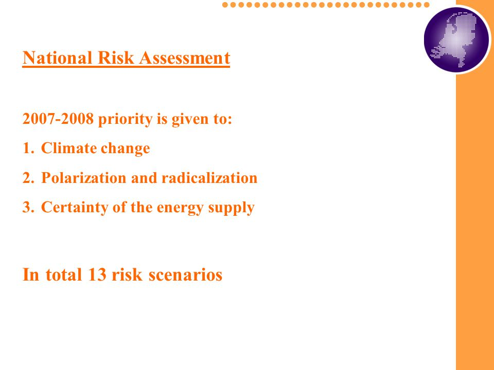National Risk Assessment 2007-2008 priority is given to: 1.Climate change 2.Polarization and radicalization 3.Certainty of the energy supply In total 13 risk scenarios