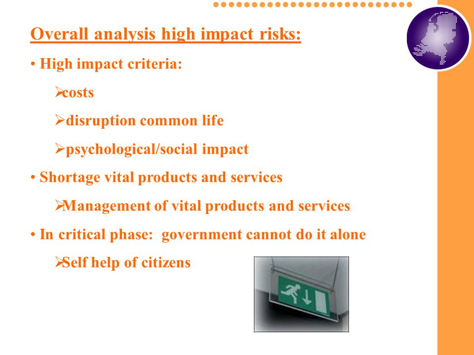 Overall analysis high impact risks: High impact criteria:  costs  disruption common life  psychological/social impact Shortage vital products and services  Management of vital products and services In critical phase: government cannot do it alone  Self help of citizens