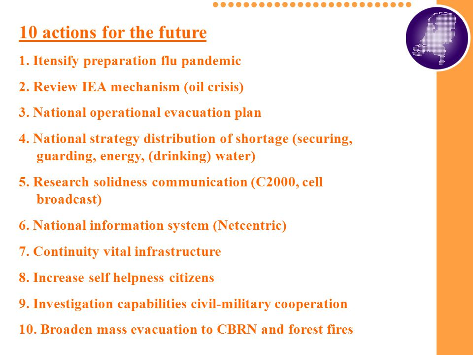 10 actions for the future 1. Itensify preparation flu pandemic 2. Review IEA mechanism (oil crisis) 3. National operational evacuation plan 4. Nationa