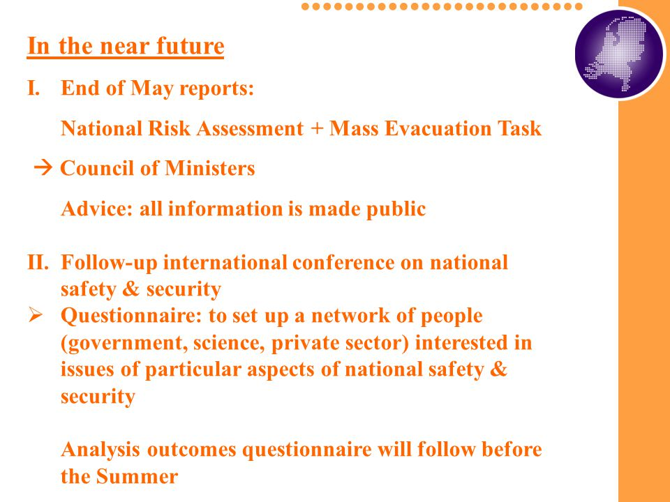 In the near future I.End of May reports: National Risk Assessment + Mass Evacuation Task  Council of Ministers Advice: all information is made public II.Follow-up international conference on national safety & security  Questionnaire: to set up a network of people (government, science, private sector) interested in issues of particular aspects of national safety & security Analysis outcomes questionnaire will follow before the Summer