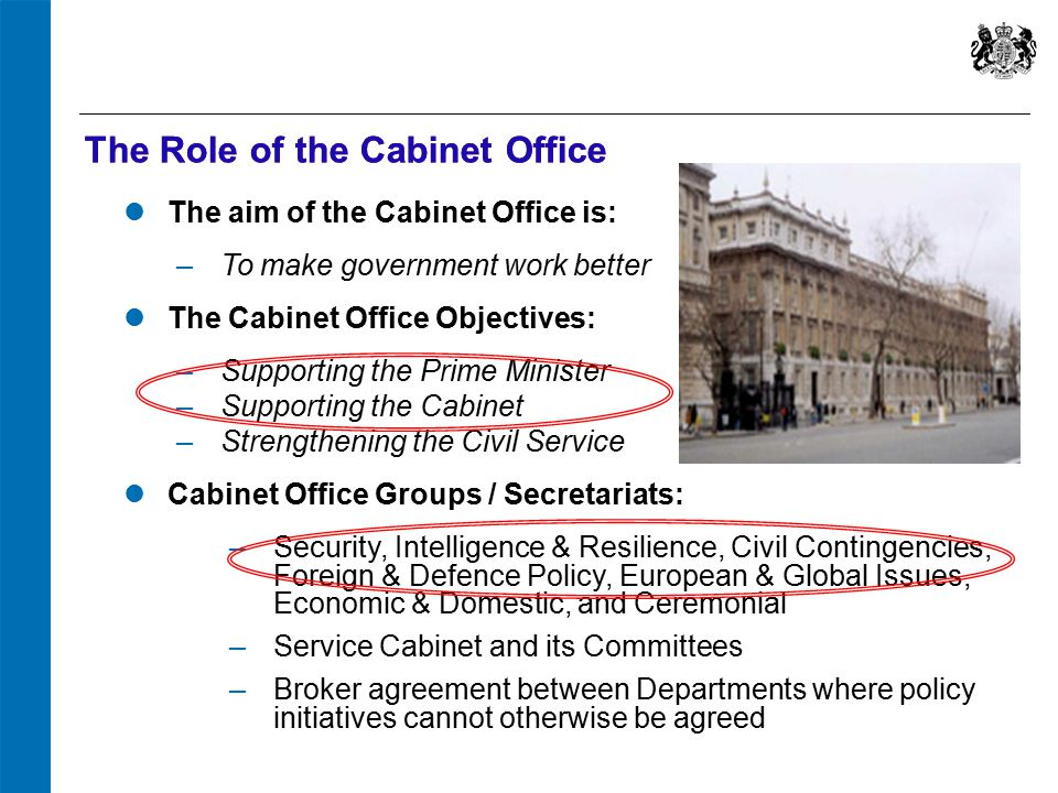 The Role of the Cabinet Office The aim of the Cabinet Office is: ‒ To make government work better The Cabinet Office Objectives: ‒ Supporting the Prime Minister ‒ Supporting the Cabinet ‒ Strengthening the Civil Service Cabinet Office Groups / Secretariats: ‒ Security, Intelligence & Resilience, Civil Contingencies, Foreign & Defence Policy, European & Global Issues, Economic & Domestic, and Ceremonial ‒ Service Cabinet and its Committees ‒ Broker agreement between Departments where policy initiatives cannot otherwise be agreed