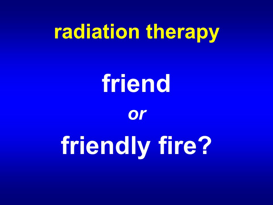 radiation therapy friend or friendly fire