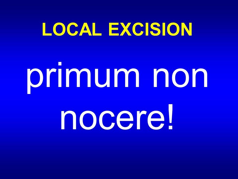 LOCAL EXCISION primum non nocere!
