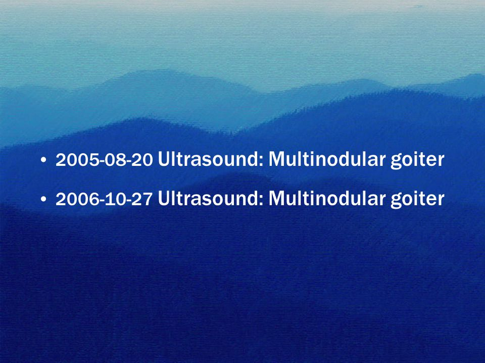 2005-08-20 Ultrasound: Multinodular goiter 2006-10-27 Ultrasound: Multinodular goiter