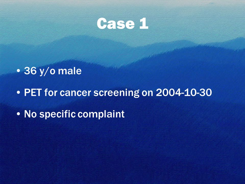 Case 1 36 y/o male PET for cancer screening on 2004-10-30 No specific complaint