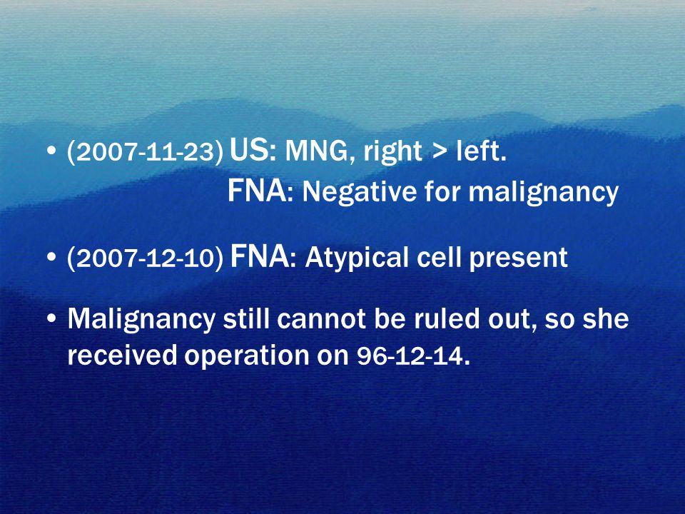 ( 2007-11-23 ) US: MNG, right > left. FNA : Negative for malignancy ( 2007-12-10 ) FNA : Atypical cell present Malignancy still cannot be ruled out, s