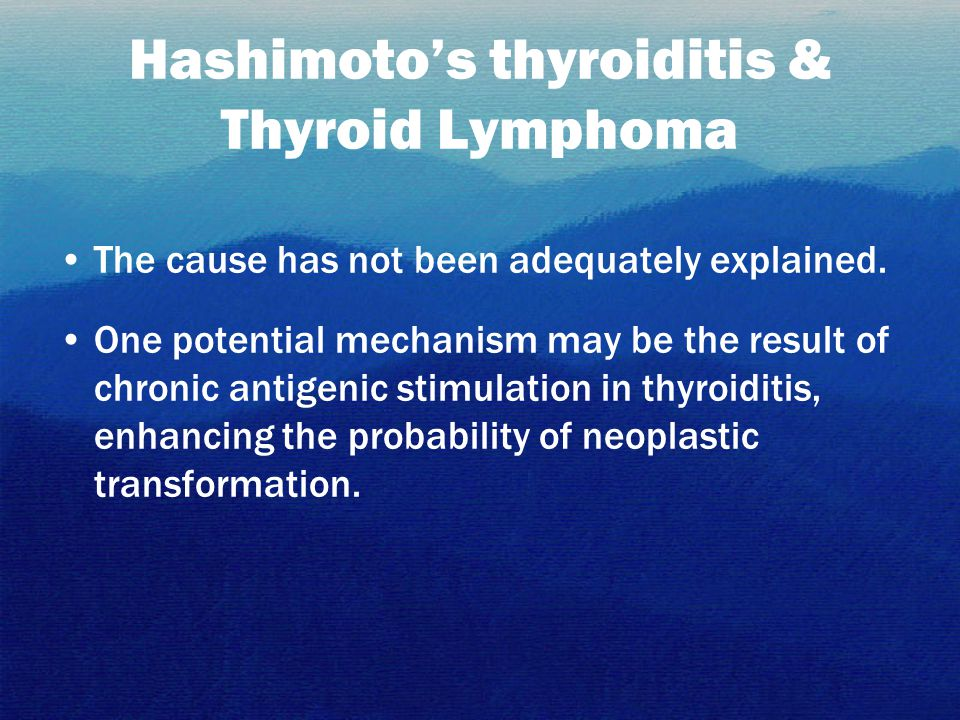 Hashimoto's thyroiditis & Thyroid Lymphoma The cause has not been adequately explained. One potential mechanism may be the result of chronic antigenic