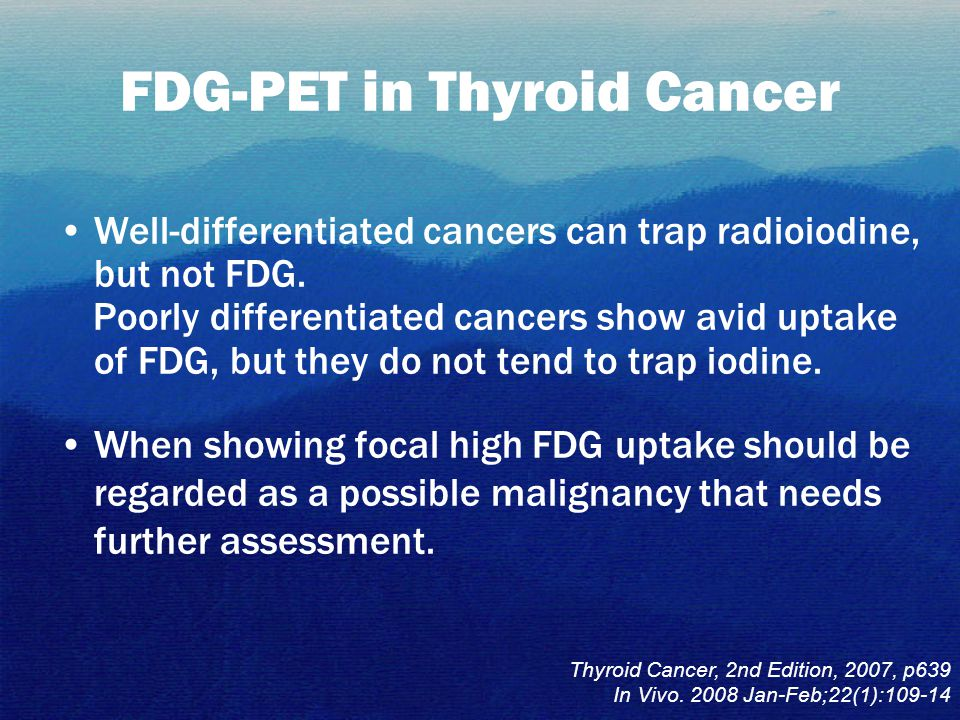FDG-PET in Thyroid Cancer Well-differentiated cancers can trap radioiodine, but not FDG. Poorly differentiated cancers show avid uptake of FDG, but th