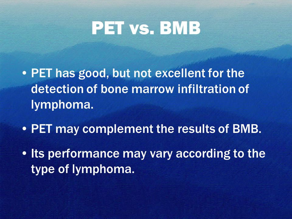 PET has good, but not excellent for the detection of bone marrow infiltration of lymphoma. PET may complement the results of BMB. Its performance may