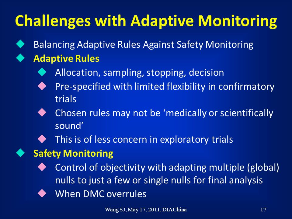 Wang SJ, May 17, 2011, DIAChina17 Challenges with Adaptive Monitoring u Balancing Adaptive Rules Against Safety Monitoring u Adaptive Rules u Allocation, sampling, stopping, decision u Pre-specified with limited flexibility in confirmatory trials u Chosen rules may not be 'medically or scientifically sound' u This is of less concern in exploratory trials u Safety Monitoring u Control of objectivity with adapting multiple (global) nulls to just a few or single nulls for final analysis u When DMC overrules