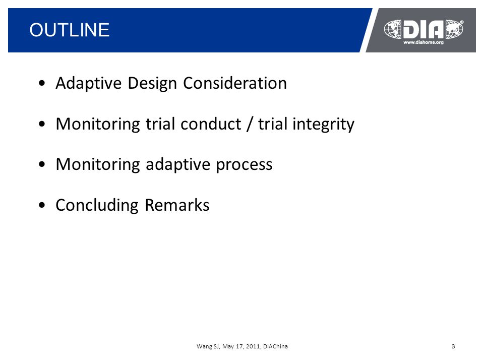 Wang SJ, May 17, 2011, DIAChina3 OUTLINE 3 Adaptive Design Consideration Monitoring trial conduct / trial integrity Monitoring adaptive process Concluding Remarks