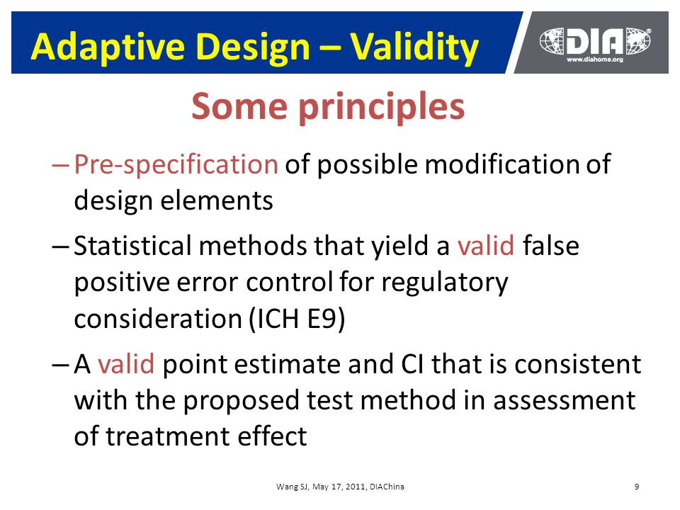 Wang SJ, May 17, 2011, DIAChina9 Adaptive Design – Validity – Pre-specification of possible modification of design elements – Statistical methods that yield a valid false positive error control for regulatory consideration (ICH E9) – A valid point estimate and CI that is consistent with the proposed test method in assessment of treatment effect Some principles