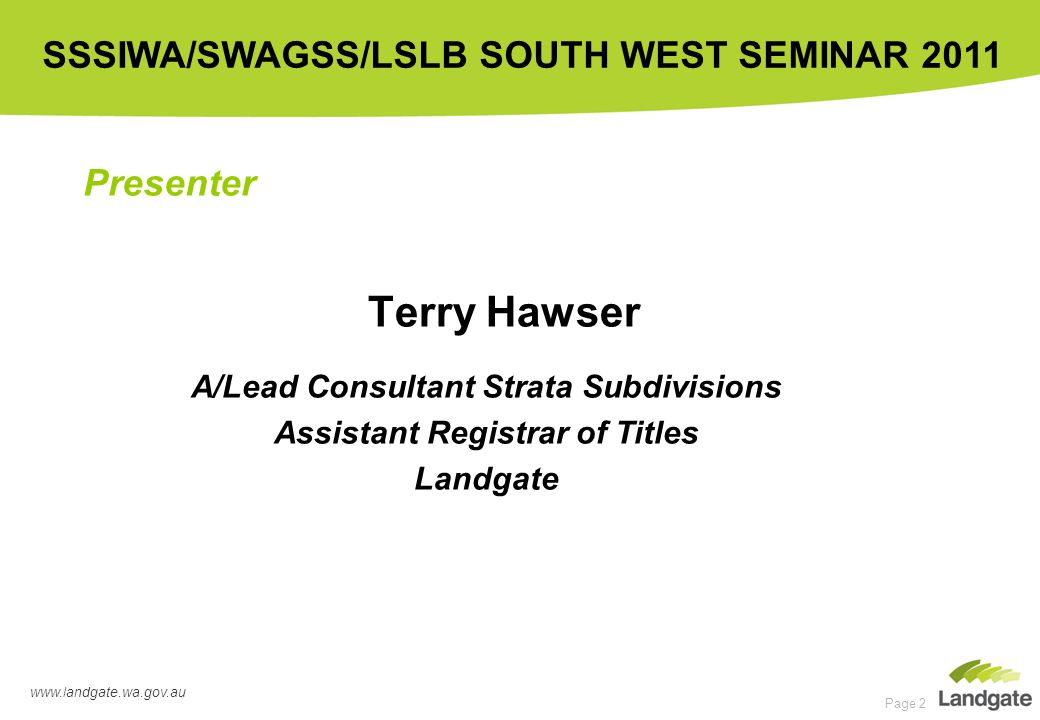 www.landgate.wa.gov.au SSSIWA/SWAGSS/LSLB SOUTH WEST SEMINAR 2011 Page 2 Terry Hawser A/Lead Consultant Strata Subdivisions Assistant Registrar of Titles Landgate Presenter