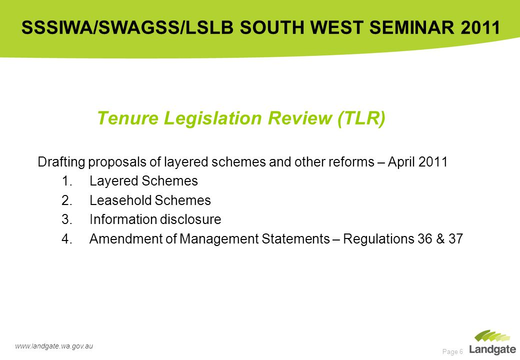 www.landgate.wa.gov.au SSSIWA/SWAGSS/LSLB SOUTH WEST SEMINAR 2011 Page 6 Tenure Legislation Review (TLR) Drafting proposals of layered schemes and other reforms – April 2011 1.Layered Schemes 2.Leasehold Schemes 3.Information disclosure 4.Amendment of Management Statements – Regulations 36 & 37