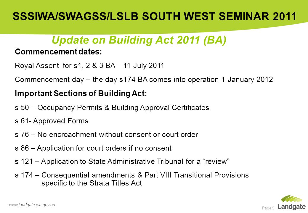 www.landgate.wa.gov.au SSSIWA/SWAGSS/LSLB SOUTH WEST SEMINAR 2011 Page 9 Update on Building Act 2011 (BA) Commencement dates: Royal Assent for s1, 2 & 3 BA – 11 July 2011 Commencement day – the day s174 BA comes into operation 1 January 2012 Important Sections of Building Act: s 50 – Occupancy Permits & Building Approval Certificates s 61- Approved Forms s 76 – No encroachment without consent or court order s 86 – Application for court orders if no consent s 121 – Application to State Administrative Tribunal for a review s 174 – Consequential amendments & Part VIII Transitional Provisions specific to the Strata Titles Act