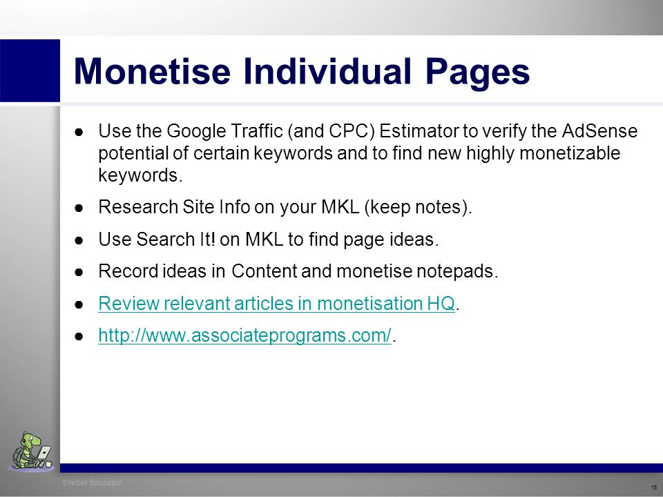 SiteSell Education 15 Monetise Individual Pages ●Use the Google Traffic (and CPC) Estimator to verify the AdSense potential of certain keywords and to find new highly monetizable keywords.