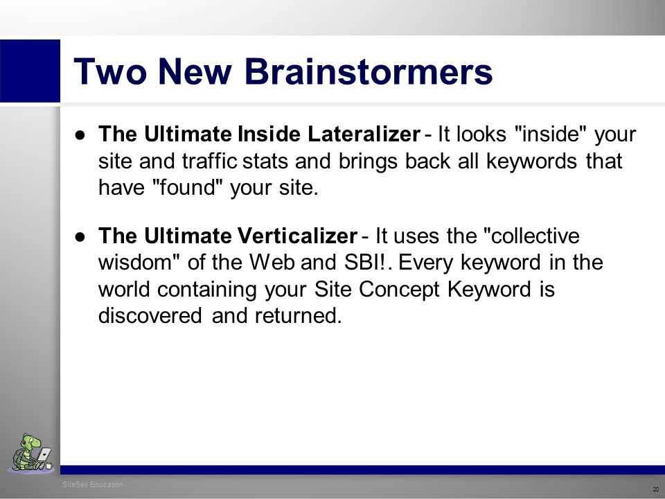 SiteSell Education 20 Two New Brainstormers ●The Ultimate Inside Lateralizer - It looks inside your site and traffic stats and brings back all keywords that have found your site.