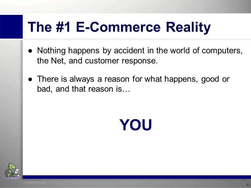 SiteSell Education 25 The #1 E-Commerce Reality ●Nothing happens by accident in the world of computers, the Net, and customer response.